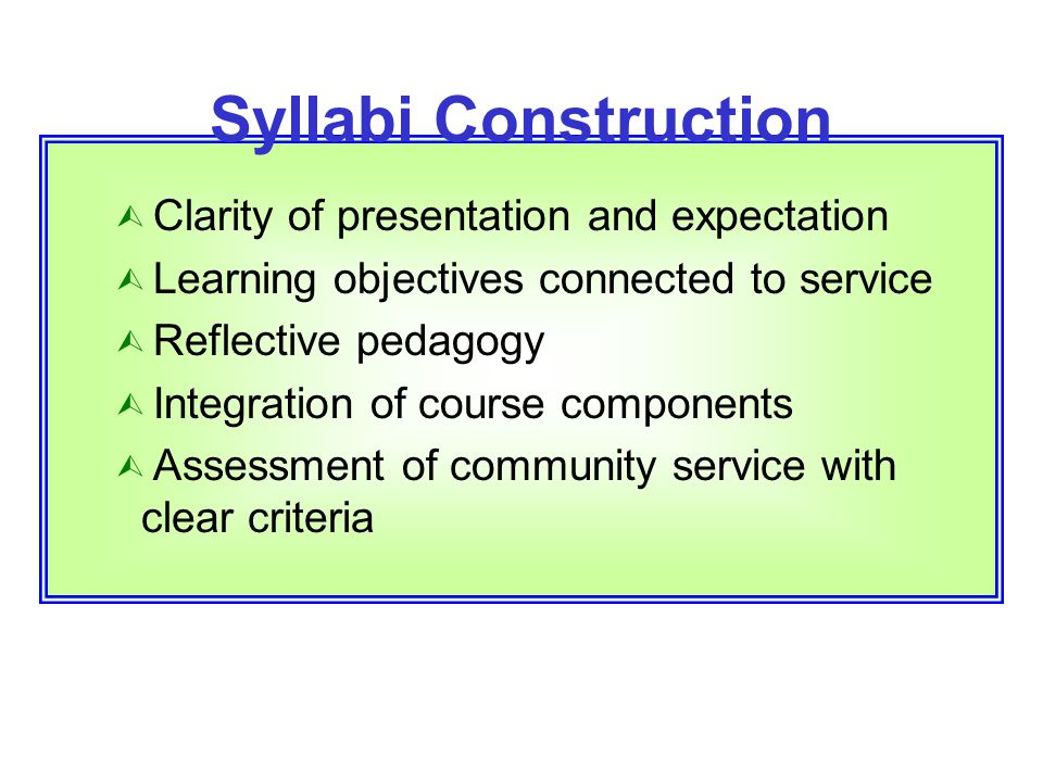Syllabi Construction Ù Clarity of presentation and expectation Ù Learning objectives connected to service Ù Reflective pedagogy Ù Integration of cours
