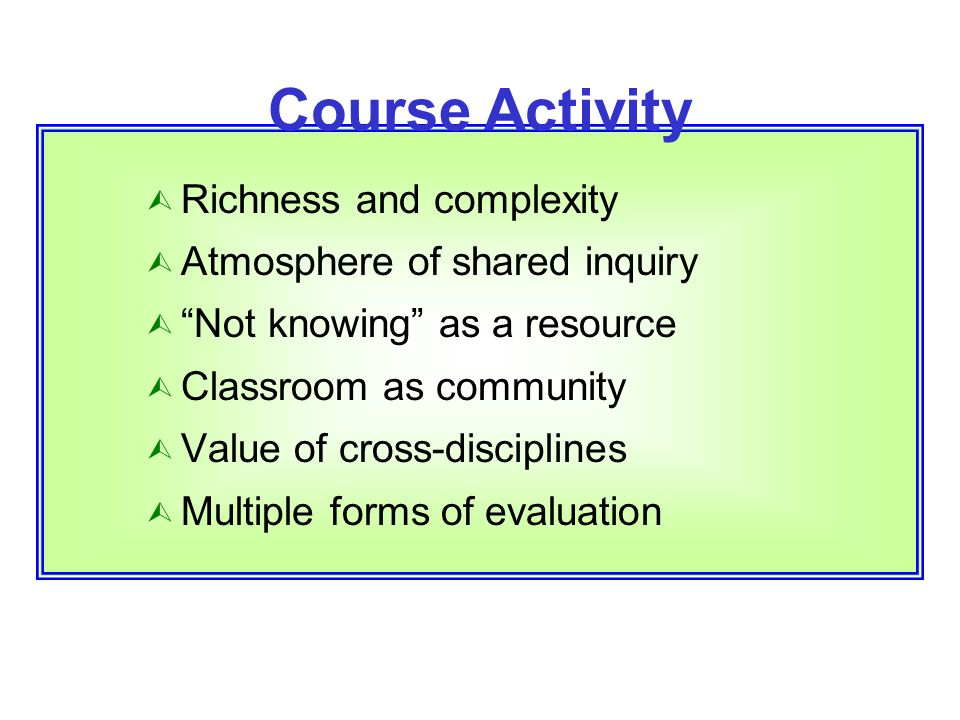 "Course Activity Ù Richness and complexity Ù Atmosphere of shared inquiry Ù ""Not knowing"" as a resource Ù Classroom as community Ù Value of cross-disci"
