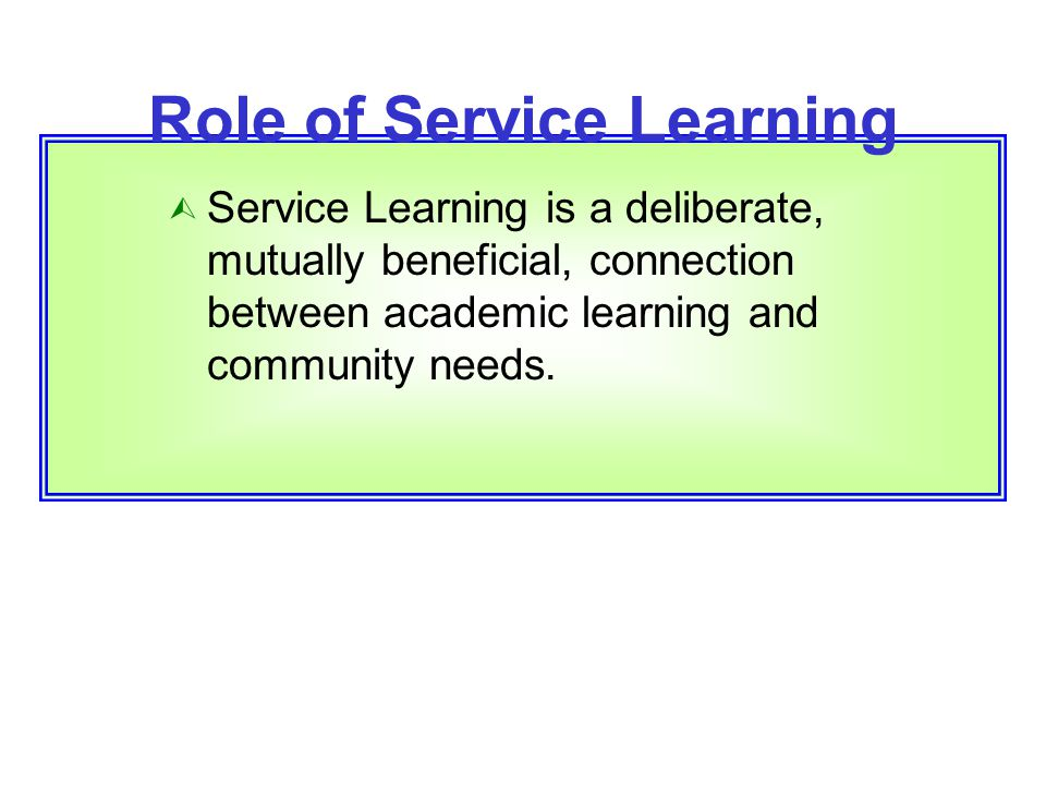 Role of Service Learning  Service Learning is a deliberate, mutually beneficial, connection between academic learning and community needs.