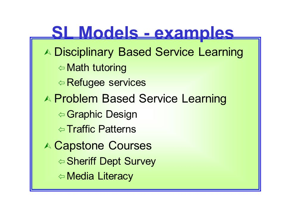 SL Models - examples  Disciplinary Based Service Learning  Math tutoring  Refugee services  Problem Based Service Learning  Graphic Design  Traf