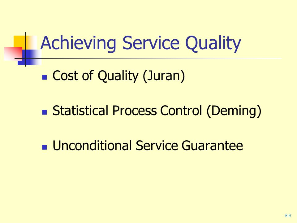 Achieving Service Quality Cost of Quality (Juran) Statistical Process Control (Deming) Unconditional Service Guarantee 6-9
