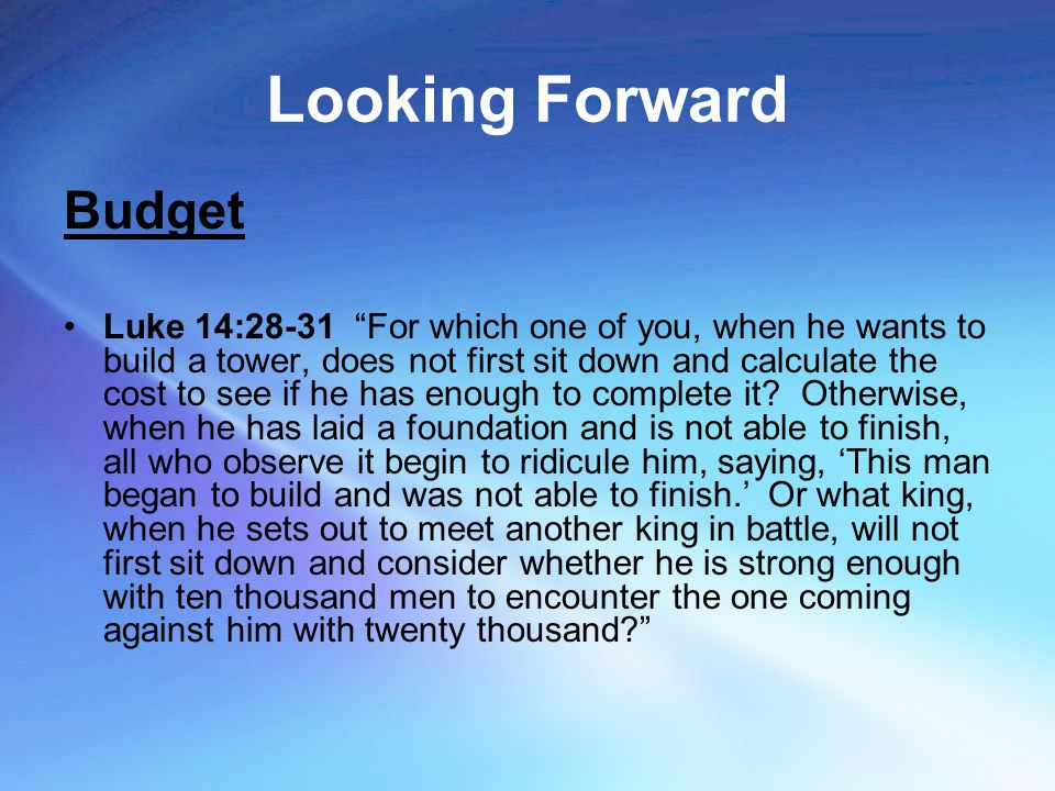 "Looking Forward Budget Luke 14:28-31 ""For which one of you, when he wants to build a tower, does not first sit down and calculate the cost to see if h"