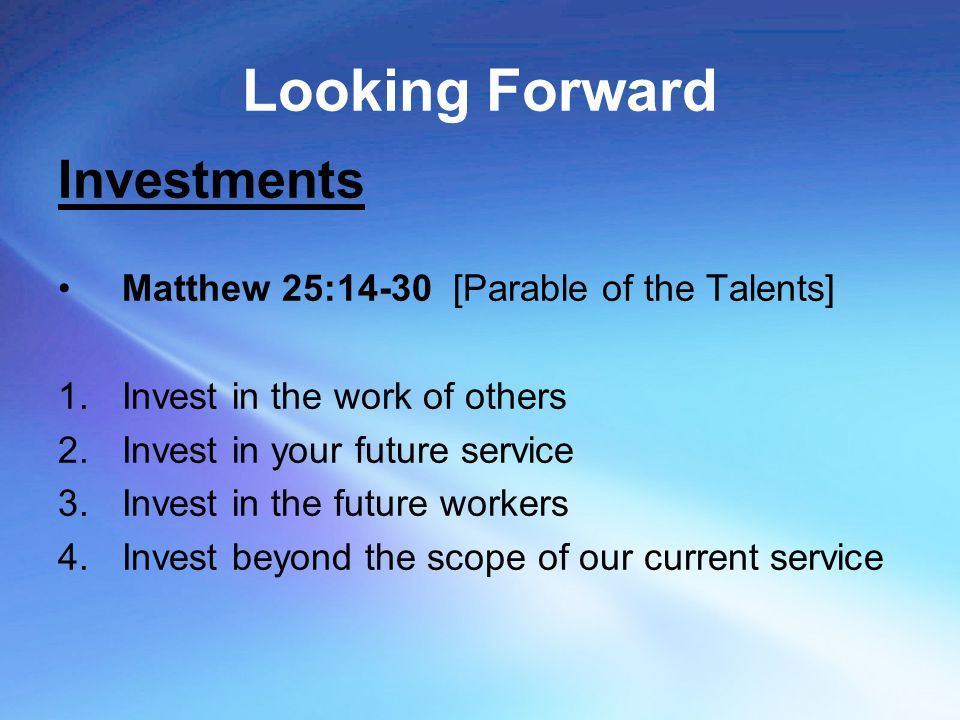 Looking Forward Investments Matthew 25:14-30 [Parable of the Talents] 1.Invest in the work of others 2.Invest in your future service 3.Invest in the f
