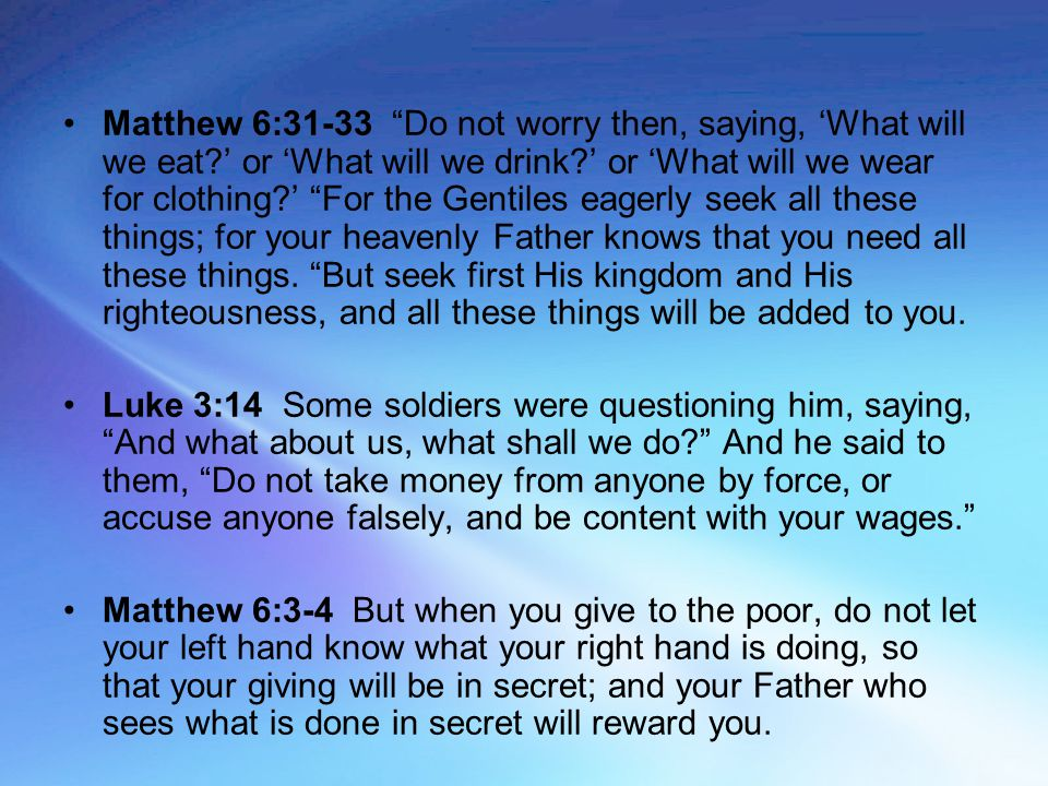 "Matthew 6:31-33 ""Do not worry then, saying, 'What will we eat?' or 'What will we drink?' or 'What will we wear for clothing?' ""For the Gentiles eagerl"