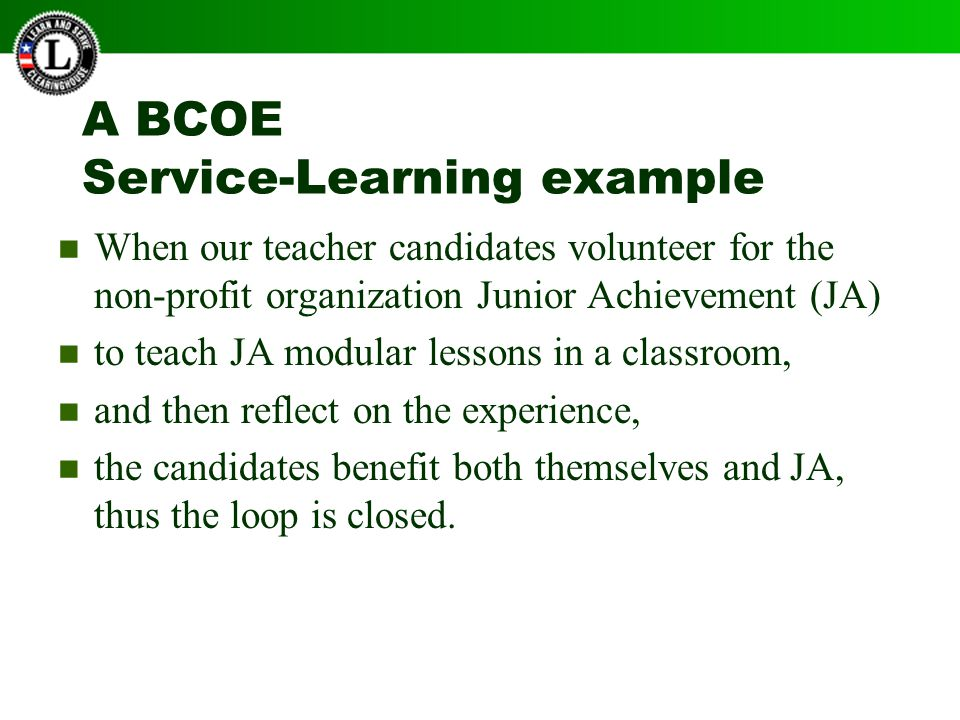 A BCOE Service-Learning example When our teacher candidates volunteer for the non-profit organization Junior Achievement (JA) to teach JA modular lessons in a classroom, and then reflect on the experience, the candidates benefit both themselves and JA, thus the loop is closed.