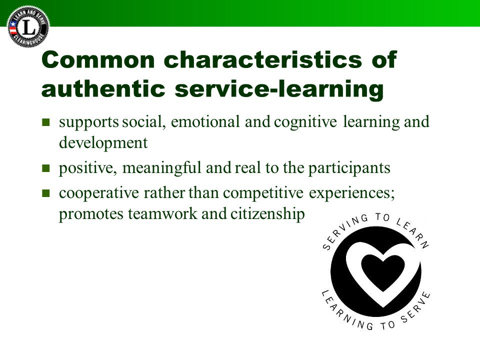 Common characteristics of authentic service-learning supports social, emotional and cognitive learning and development positive, meaningful and real to the participants cooperative rather than competitive experiences; promotes teamwork and citizenship