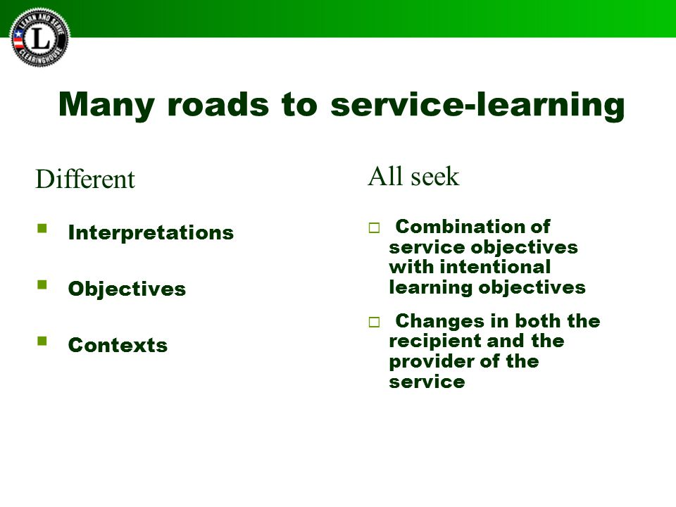 Many roads to service-learning  Combination of service objectives with intentional learning objectives  Changes in both the recipient and the provider of the service Different  Interpretations  Objectives  Contexts All seek