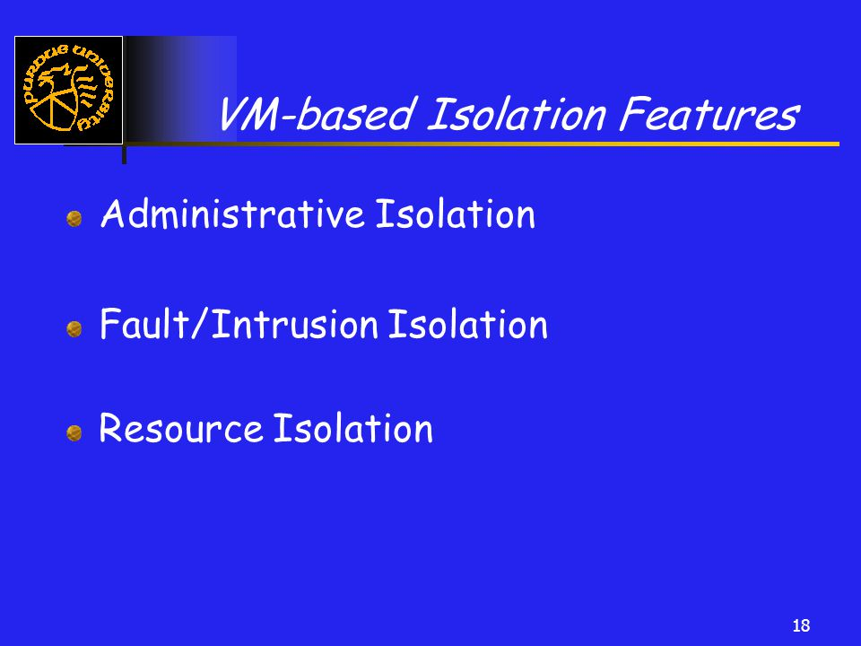 18 VM-based Isolation Features Administrative Isolation Fault/Intrusion Isolation Resource Isolation
