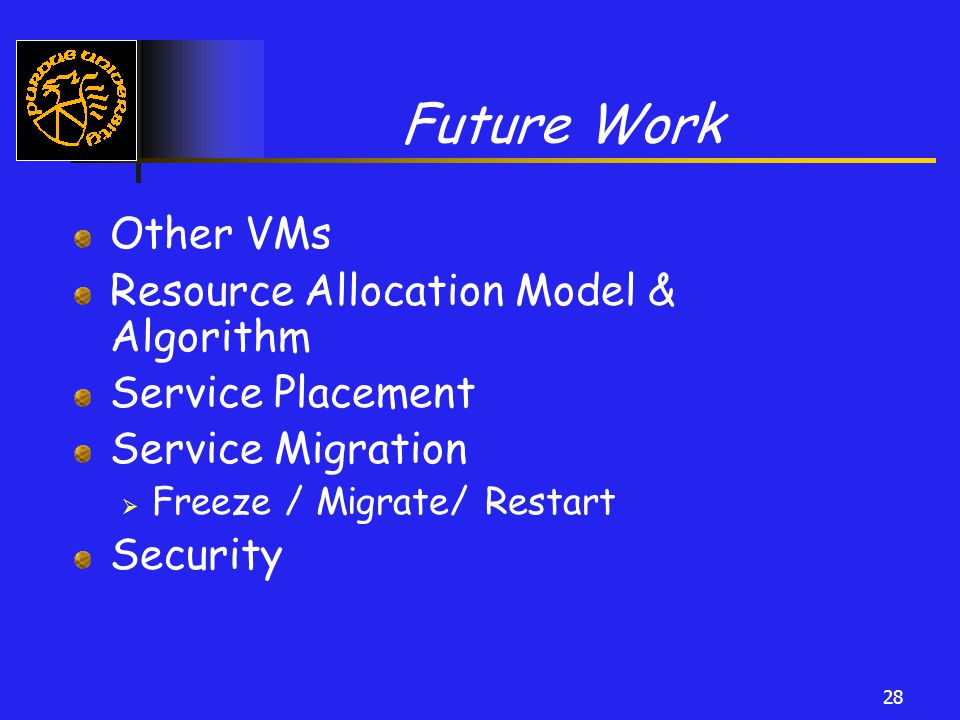 28 Future Work Other VMs Resource Allocation Model & Algorithm Service Placement Service Migration  Freeze / Migrate/ Restart Security