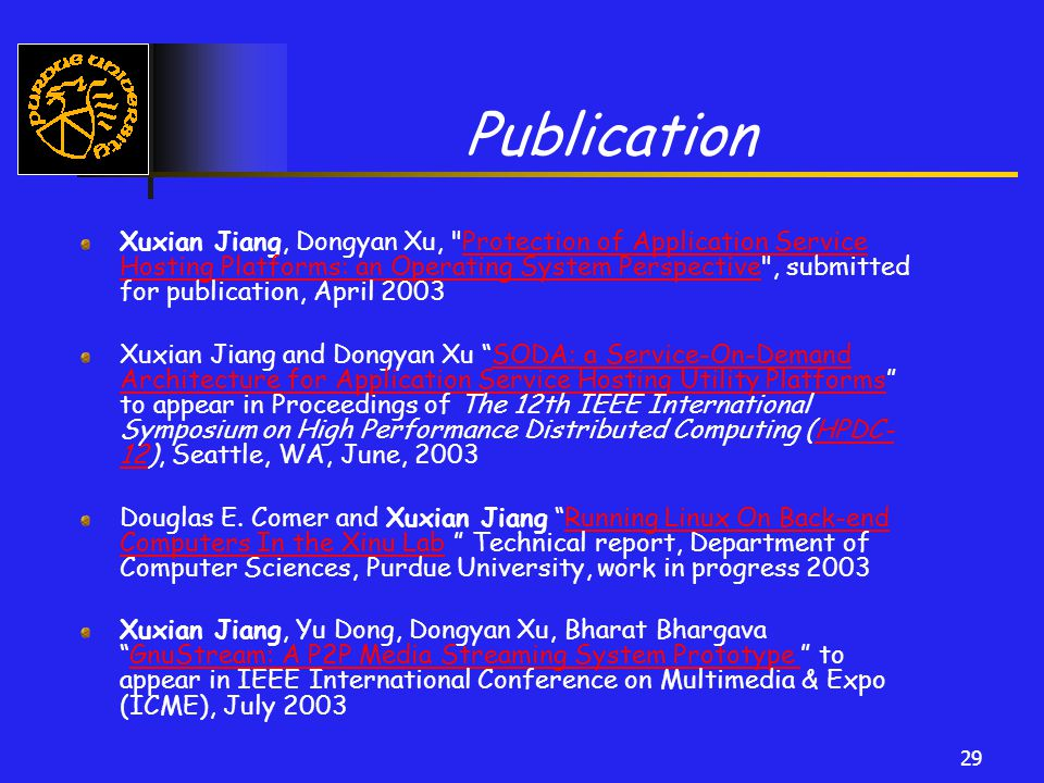29 Publication Xuxian Jiang, Dongyan Xu, Protection of Application Service Hosting Platforms: an Operating System Perspective , submitted for publication, April 2003Protection of Application Service Hosting Platforms: an Operating System Perspective Xuxian Jiang and Dongyan Xu SODA: a Service-On-Demand Architecture for Application Service Hosting Utility Platforms to appear in Proceedings of The 12th IEEE International Symposium on High Performance Distributed Computing (HPDC- 12), Seattle, WA, June, 2003SODA: a Service-On-Demand Architecture for Application Service Hosting Utility PlatformsHPDC- 12 Douglas E.