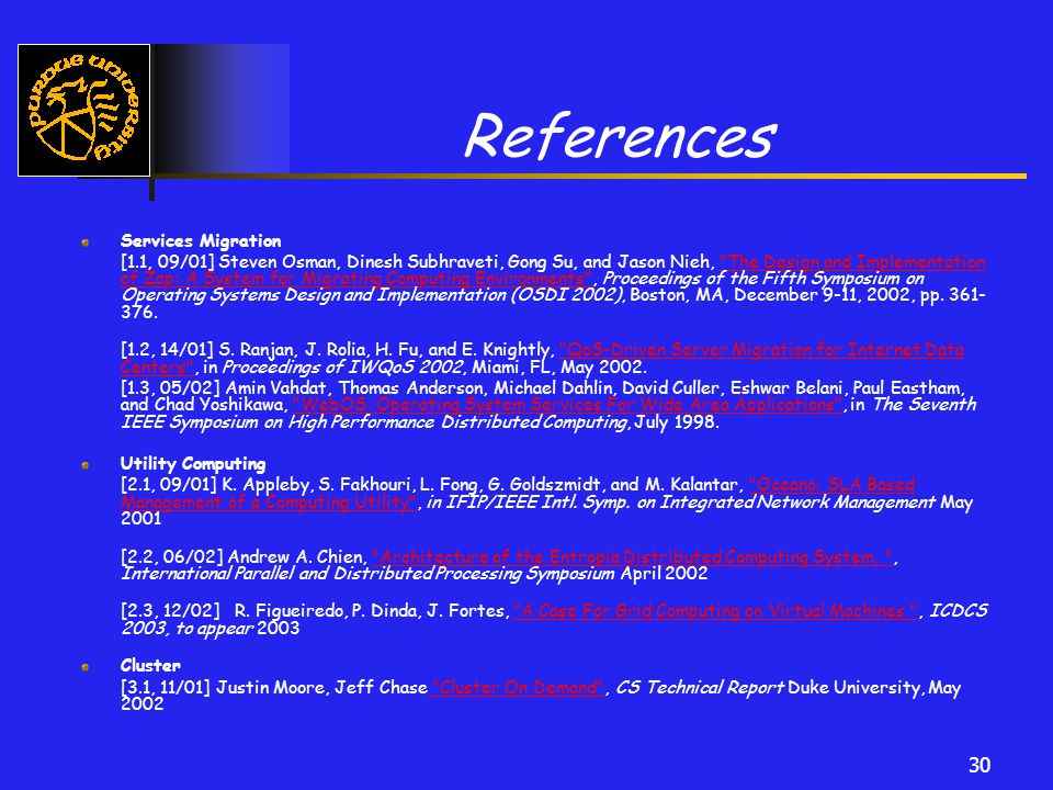 30 References Services Migration [1.1, 09/01] Steven Osman, Dinesh Subhraveti, Gong Su, and Jason Nieh, The Design and Implementation of Zap: A System for Migrating Computing Environments , Proceedings of the Fifth Symposium on Operating Systems Design and Implementation (OSDI 2002), Boston, MA, December 9-11, 2002, pp.