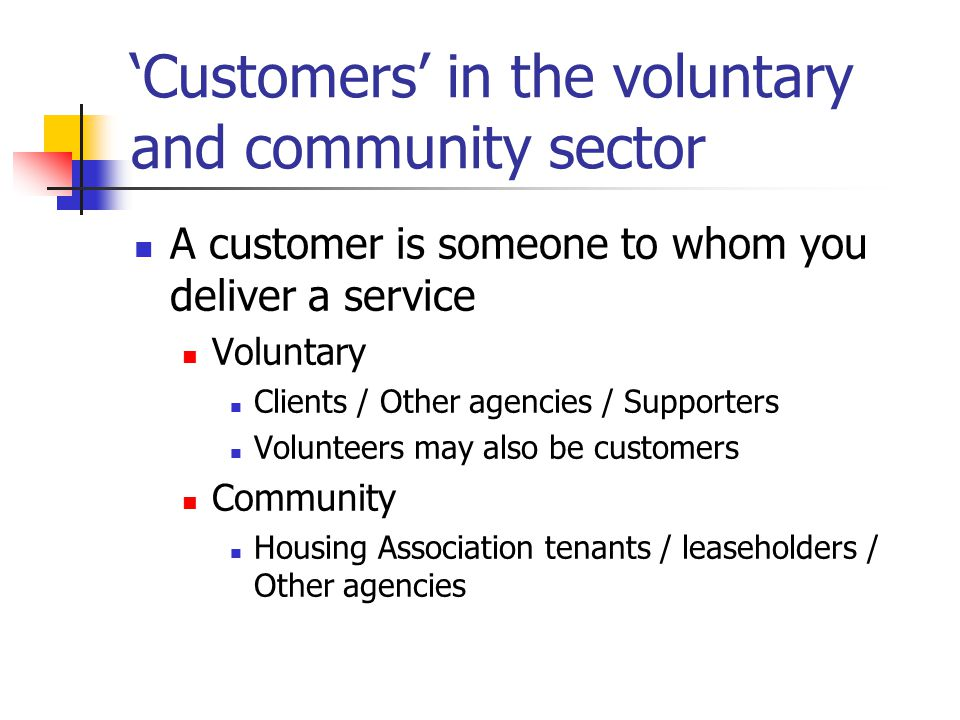 'Customers' in the voluntary and community sector A customer is someone to whom you deliver a service Voluntary Clients / Other agencies / Supporters