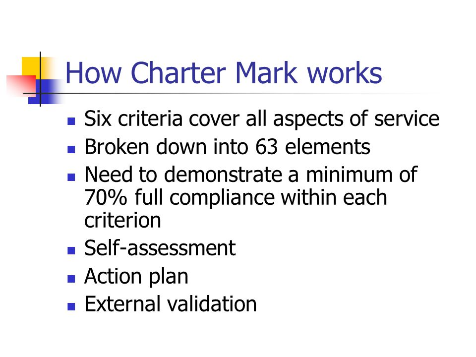 How Charter Mark works Six criteria cover all aspects of service Broken down into 63 elements Need to demonstrate a minimum of 70% full compliance wit