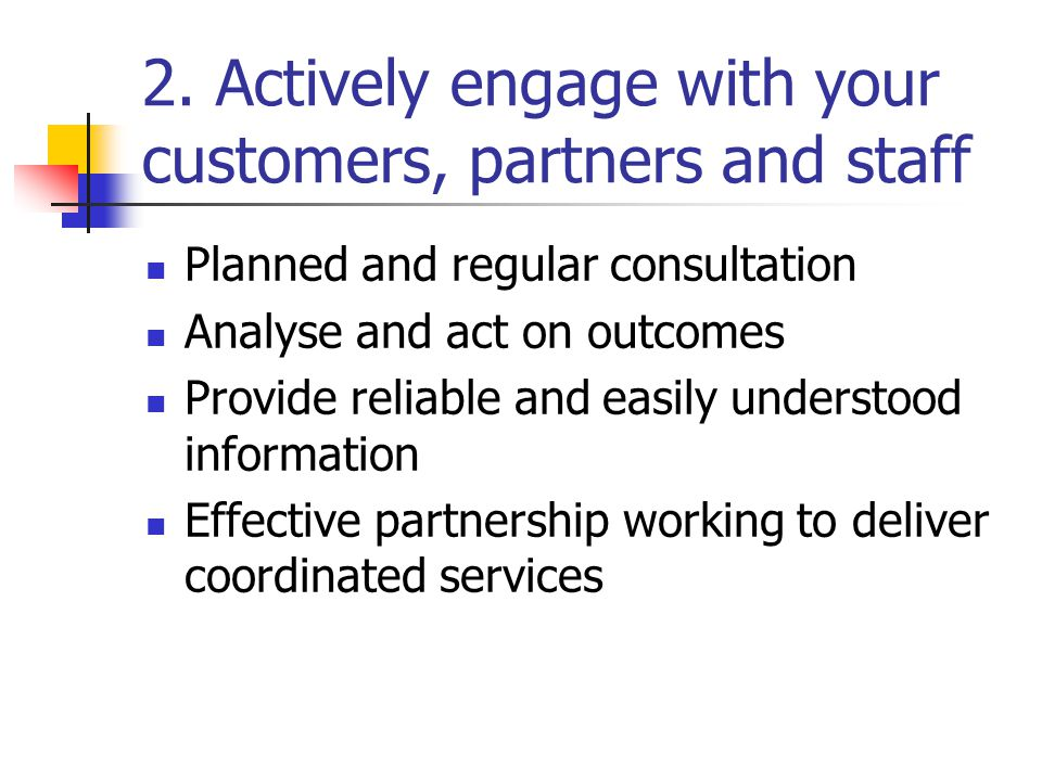 2. Actively engage with your customers, partners and staff Planned and regular consultation Analyse and act on outcomes Provide reliable and easily un