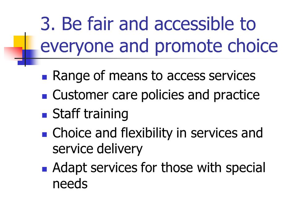 3. Be fair and accessible to everyone and promote choice Range of means to access services Customer care policies and practice Staff training Choice a