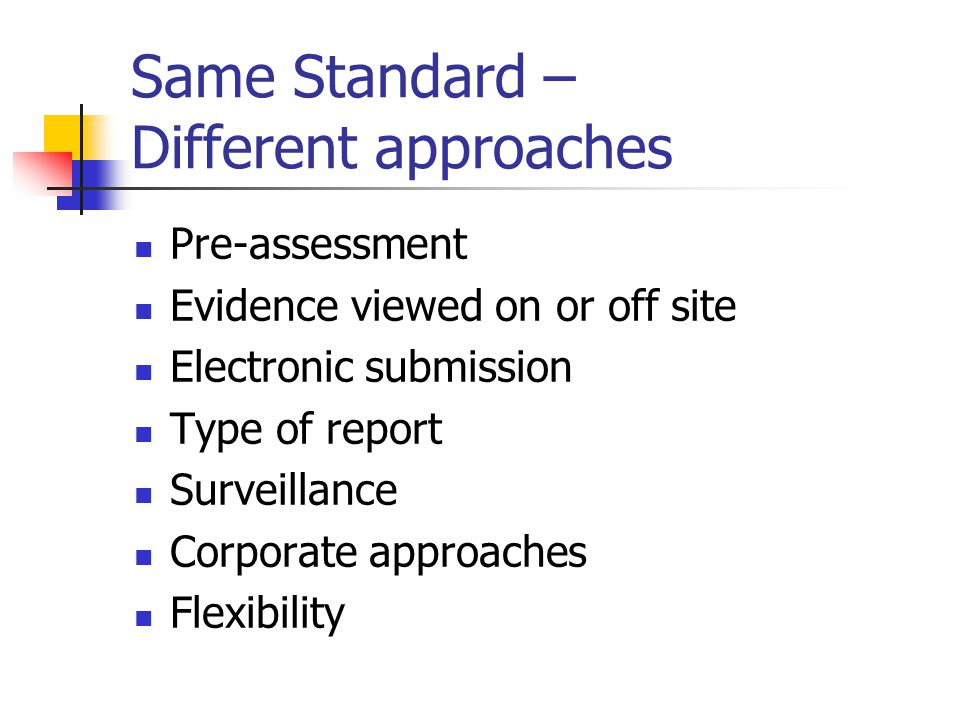Same Standard – Different approaches Pre-assessment Evidence viewed on or off site Electronic submission Type of report Surveillance Corporate approac