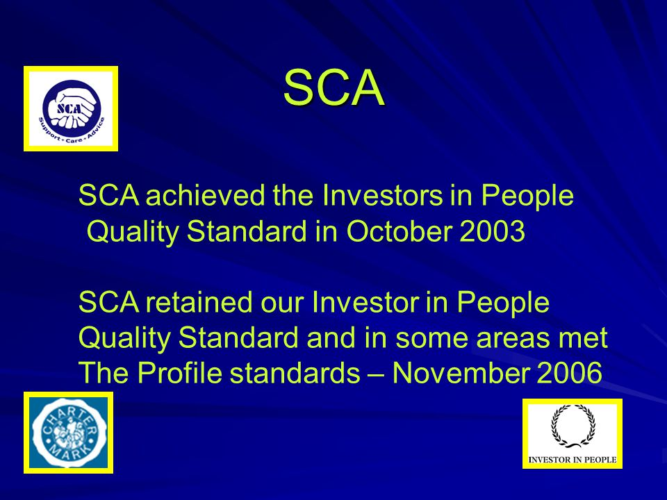 SCA SCA achieved the Investors in People Quality Standard in October 2003 SCA retained our Investor in People Quality Standard and in some areas met T