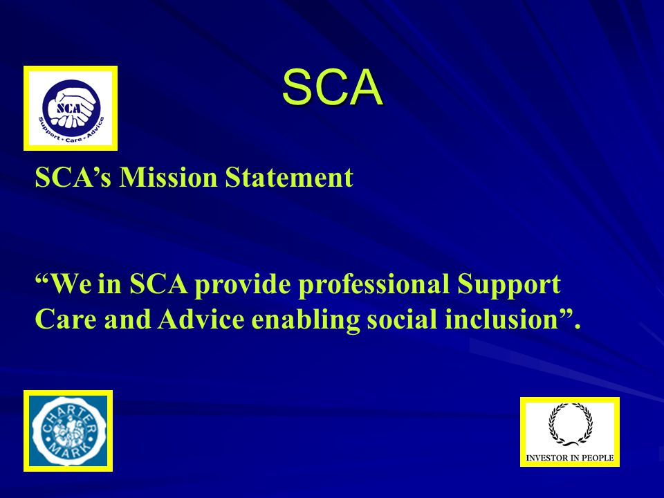 "SCA SCA's Mission Statement ""We in SCA provide professional Support Care and Advice enabling social inclusion""."