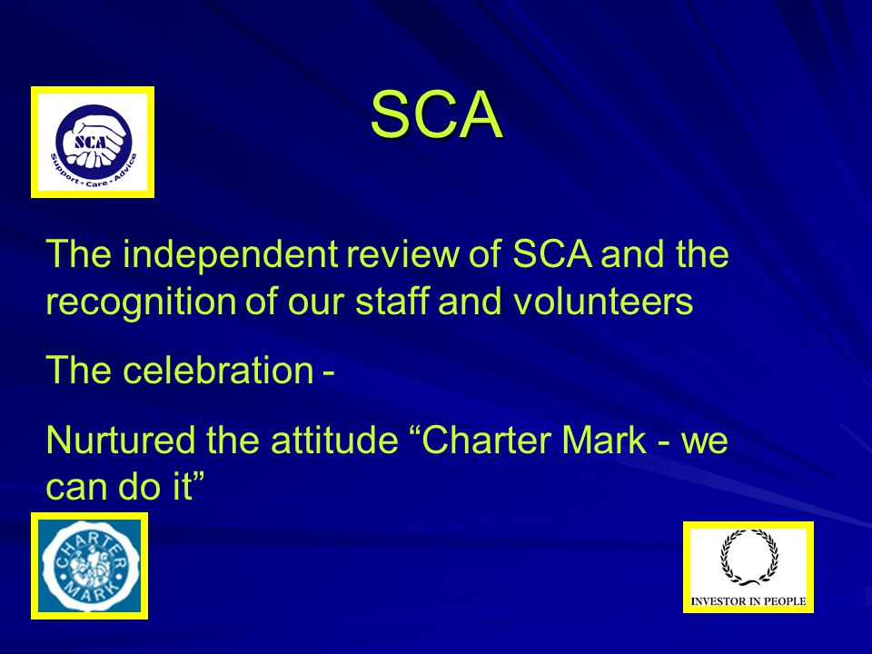 "SCA The independent review of SCA and the recognition of our staff and volunteers The celebration - Nurtured the attitude ""Charter Mark - we can do it"