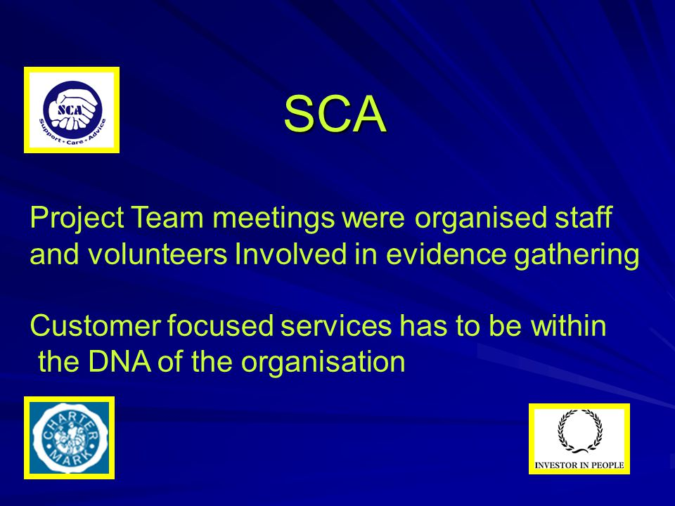SCA Project Team meetings were organised staff and volunteers Involved in evidence gathering Customer focused services has to be within the DNA of the