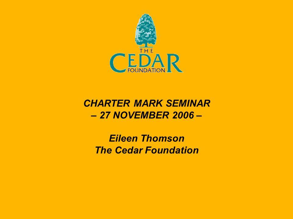 CHARTER MARK SEMINAR – 27 NOVEMBER 2006 – Eileen Thomson The Cedar Foundation