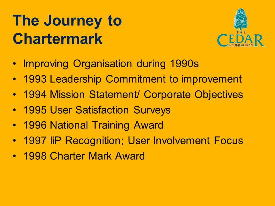 The Journey to Chartermark Improving Organisation during 1990s 1993 Leadership Commitment to improvement 1994 Mission Statement/ Corporate Objectives