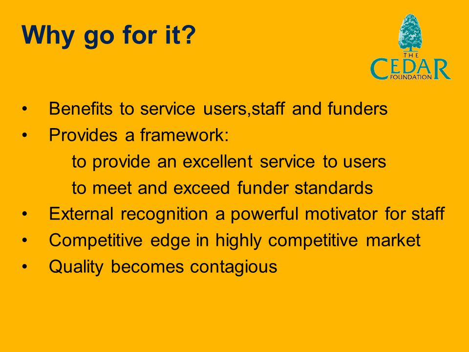 Why go for it? Benefits to service users,staff and funders Provides a framework: to provide an excellent service to users to meet and exceed funder st