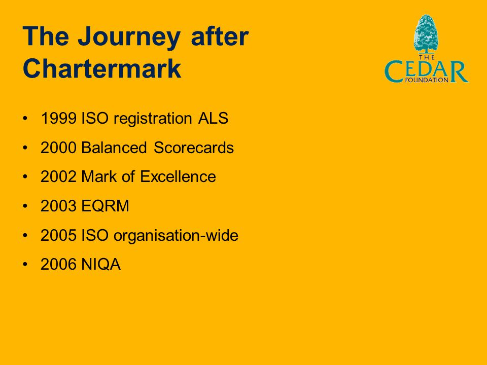 The Journey after Chartermark 1999 ISO registration ALS 2000 Balanced Scorecards 2002 Mark of Excellence 2003 EQRM 2005 ISO organisation-wide 2006 NIQ