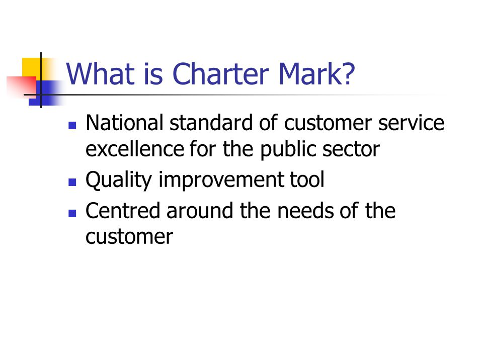 What is Charter Mark? National standard of customer service excellence for the public sector Quality improvement tool Centred around the needs of the