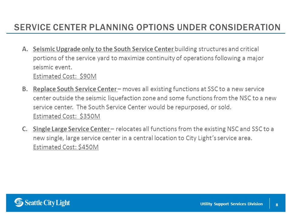 Conserving Energy for a Sustainable Future SERVICE CENTER PLANNING OPTIONS UNDER CONSIDERATION A.Seismic Upgrade only to the South Service Center building structures and critical portions of the service yard to maximize continuity of operations following a major seismic event.