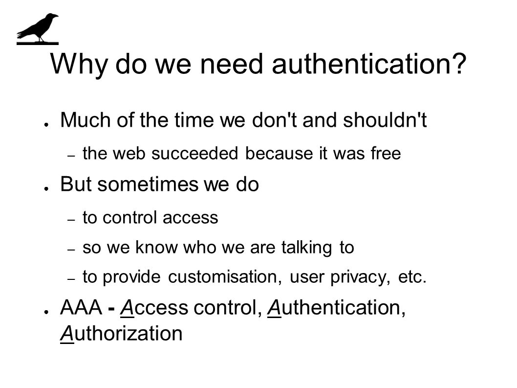 Why do we need authentication? ● Much of the time we don't and shouldn't – the web succeeded because it was free ● But sometimes we do – to control ac