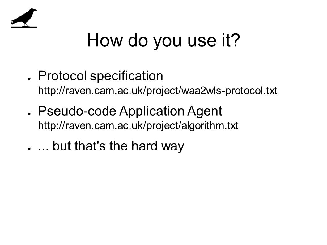 How do you use it? ● Protocol specification http://raven.cam.ac.uk/project/waa2wls-protocol.txt ● Pseudo-code Application Agent http://raven.cam.ac.uk
