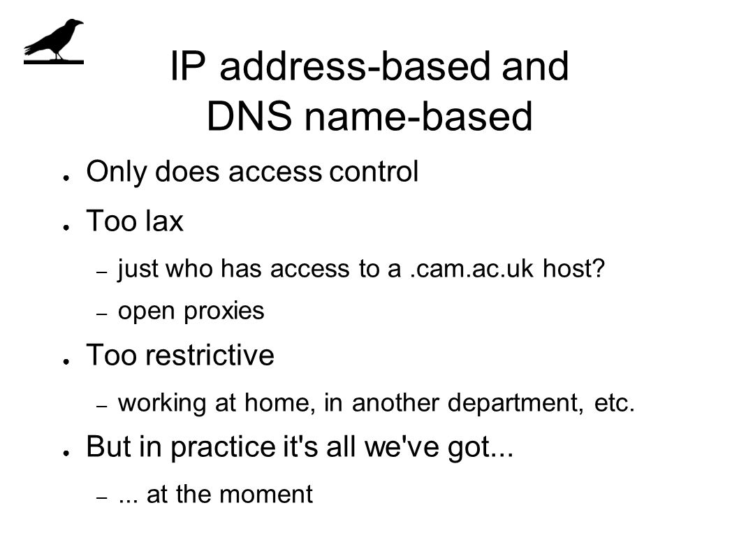 IP address-based and DNS name-based ● Only does access control ● Too lax – just who has access to a.cam.ac.uk host.