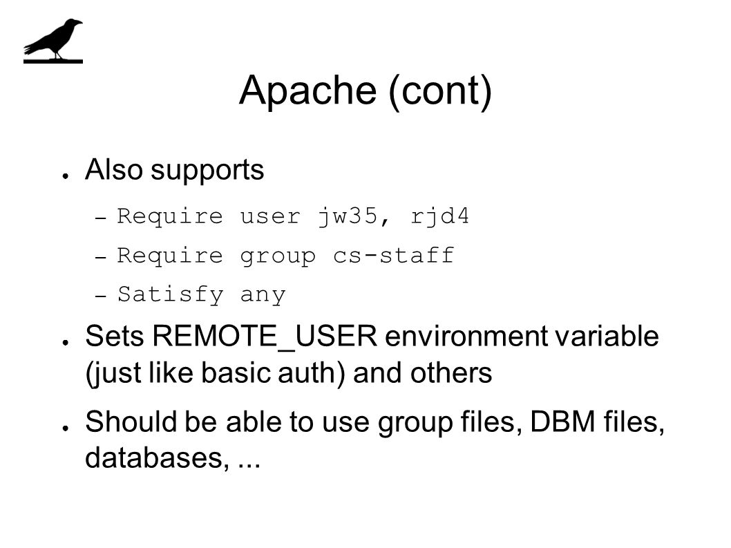 Apache (cont) ● Also supports – Require user jw35, rjd4 – Require group cs-staff – Satisfy any ● Sets REMOTE_USER environment variable (just like basi
