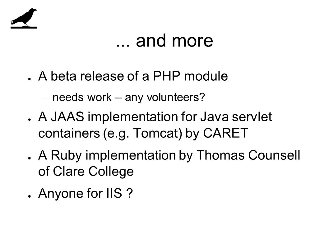 ... and more ● A beta release of a PHP module – needs work – any volunteers? ● A JAAS implementation for Java servlet containers (e.g. Tomcat) by CARE