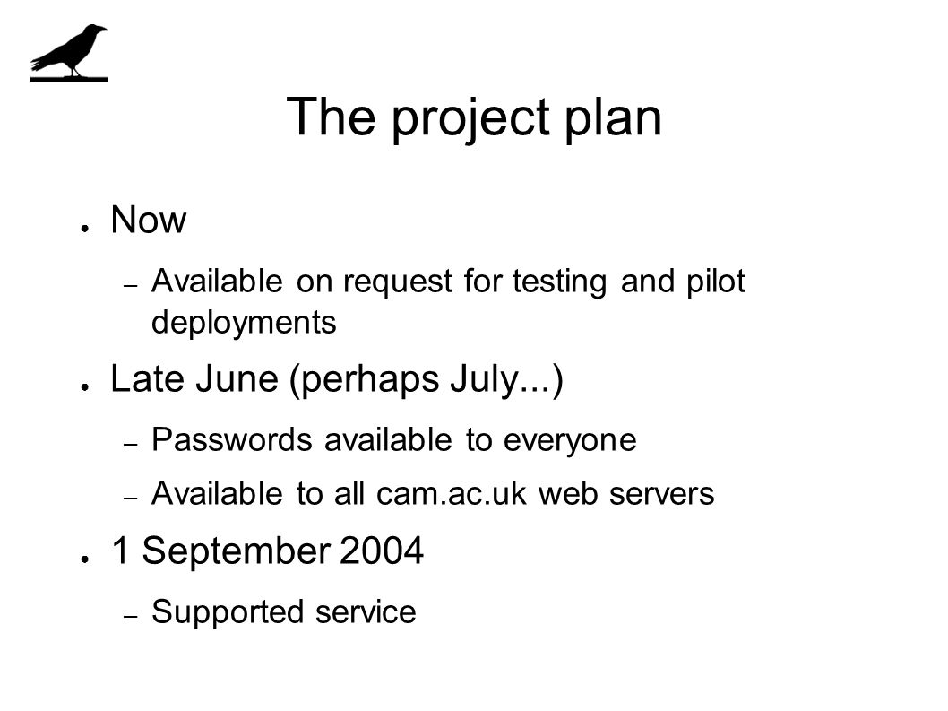 The project plan ● Now – Available on request for testing and pilot deployments ● Late June (perhaps July...) – Passwords available to everyone – Available to all cam.ac.uk web servers ● 1 September 2004 – Supported service
