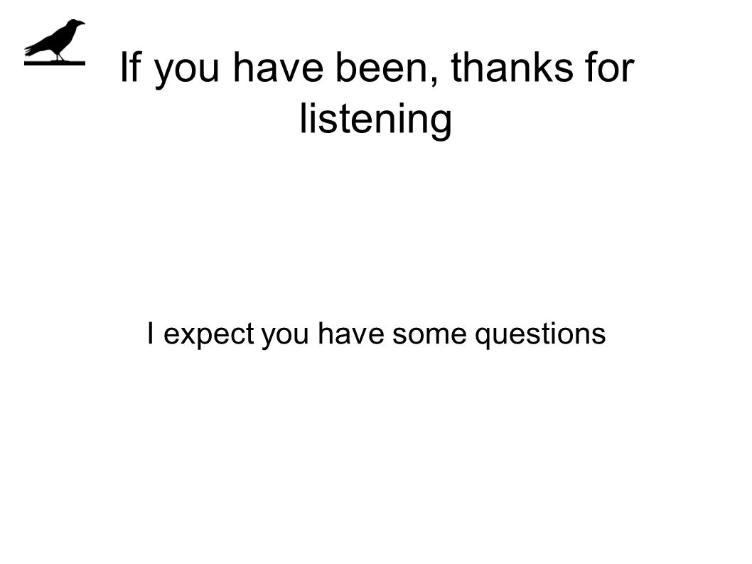 If you have been, thanks for listening I expect you have some questions