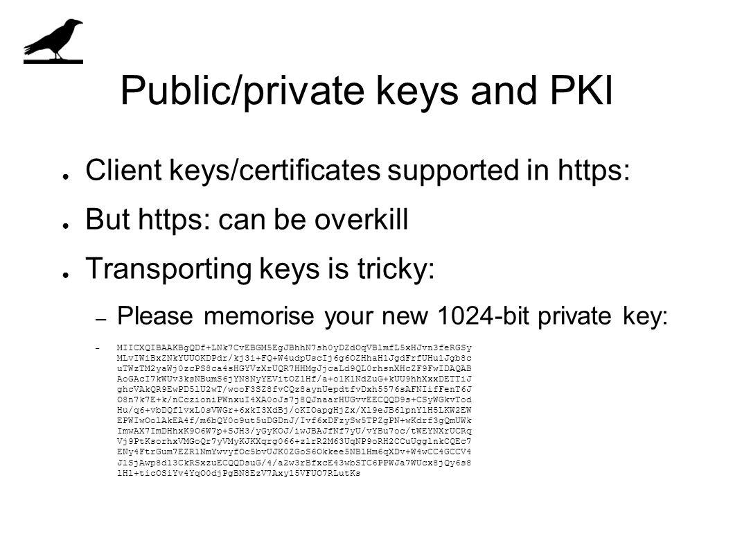 Public/private keys and PKI ● Client keys/certificates supported in https: ● But https: can be overkill ● Transporting keys is tricky: – Please memorise your new 1024-bit private key: – MIICXQIBAAKBgQDf+LNk7CvEBGM5EgJBhhN7sh0yDZdOqVBlmfL5xHJvn3feRGSy MLvIWiBxZNkYUUOKDPdr/kj3i+FQ+W4udpUscIj6g6OZHhaH1JgdFrfUHu1Jgb8c uTWzTM2yaWj0zcPS8ca4sHGYVzXrUQR7HHMgJjcaLd9QL0rhsnXHcZF9FwIDAQAB AoGAcI7kWUv3ksNBumS6jYN8NyYEVitOZ1Hf/a+o1K1NdZuG+kUU9hhXxxDETTiJ ghcVAkQR9EwPD5lU2wT/wooF3SZ8fvCQz8aynUepdtfvDxh5576sAFNIifFenT6J O8n7k7E+k/nCczioniPWnxuI4XA0oJs7j8QJnaarHUGvvEECQQD9s+CSyWGkvTod Hu/q6+vbDQflvxL0sVWGr+6xkI3XdBj/oKIOapgHjZx/Xl9eJB6lpnYlH5LKW2EW EPWIwOolAkEA4f/m6bQY0o9ut5uDGDnJ/Ivf6xDFzySw5TPZgPN+wKdrf3gQmUWk ImwAX7ImDHhxK9O6W7p+SJH3/yGyKOJ/iwJBAJfNf7yU/vYBu7oc/tWEYNXrUCRq Vj9PtKsorhxVMGoQr7yVMyKJKXqrg066+zlrR2M63UqNP9oRH2CCuUgglnkCQEc7 ENy4FtrGum7EZR1NmYwvyfOc5bvUJK0ZGoS6Okkee5NBlHm6qXDv+W4wCC4GCCV4 JlSjAwp8d13CkRSxzuECQQDsuG/4/a2w3rBfxcE43wbSTC6PPWJa7WUcx8jQy6s8 lHl+ticOSiYv4YqO0djPgBN8EzV7Axy15VFUO7RLutKs