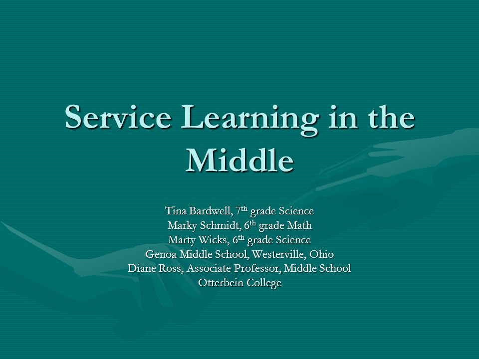 Service Learning in the Middle Tina Bardwell, 7 th grade Science Marky Schmidt, 6 th grade Math Marty Wicks, 6 th grade Science Genoa Middle School, Westerville, Ohio Diane Ross, Associate Professor, Middle School Otterbein College