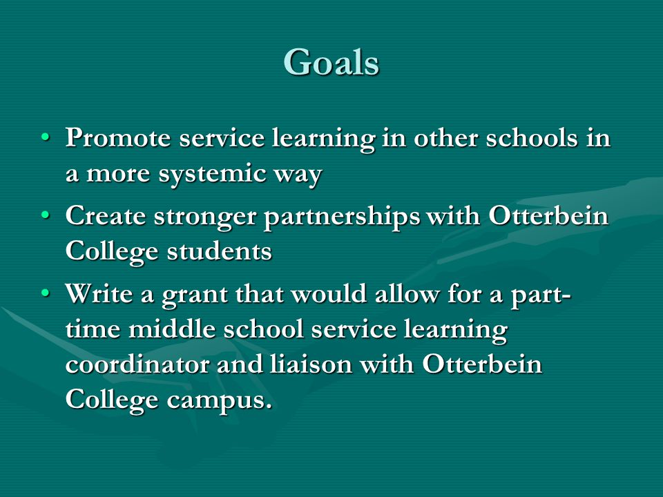 Goals Promote service learning in other schools in a more systemic wayPromote service learning in other schools in a more systemic way Create stronger partnerships with Otterbein College studentsCreate stronger partnerships with Otterbein College students Write a grant that would allow for a part- time middle school service learning coordinator and liaison with Otterbein College campus.Write a grant that would allow for a part- time middle school service learning coordinator and liaison with Otterbein College campus.