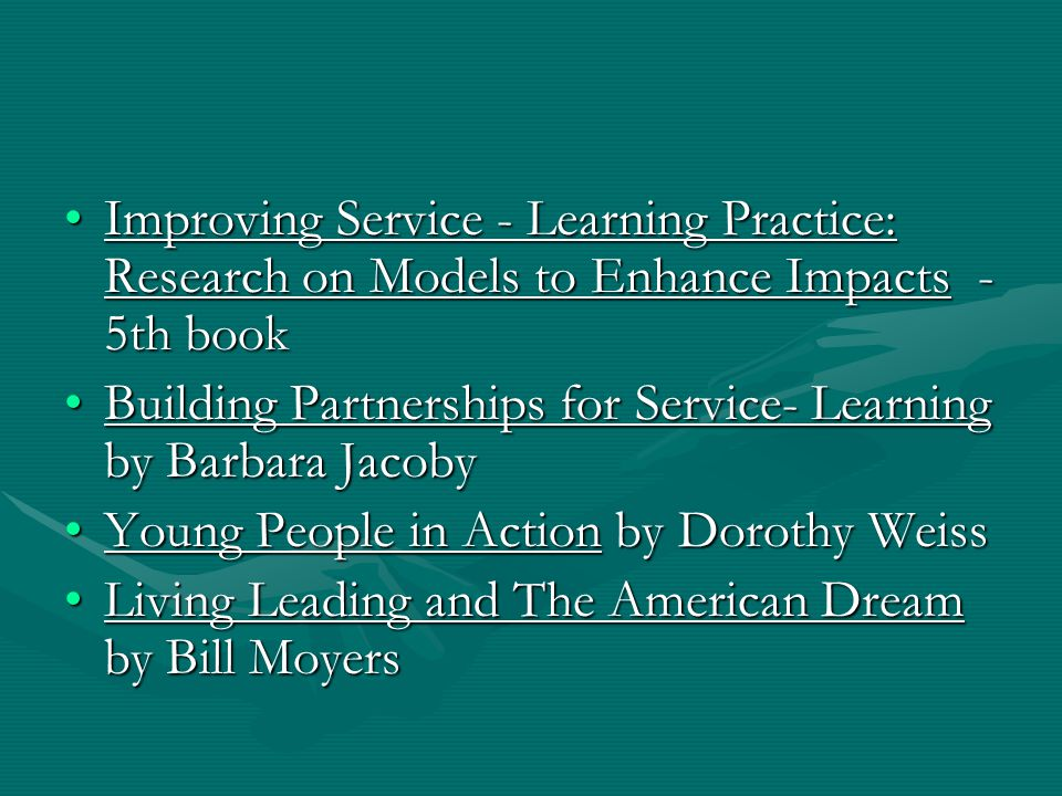 Improving Service - Learning Practice: Research on Models to Enhance Impacts - 5th bookImproving Service - Learning Practice: Research on Models to Enhance Impacts - 5th book Building Partnerships for Service- Learning by Barbara JacobyBuilding Partnerships for Service- Learning by Barbara Jacoby Young People in Action by Dorothy WeissYoung People in Action by Dorothy Weiss Living Leading and The American Dream by Bill MoyersLiving Leading and The American Dream by Bill Moyers