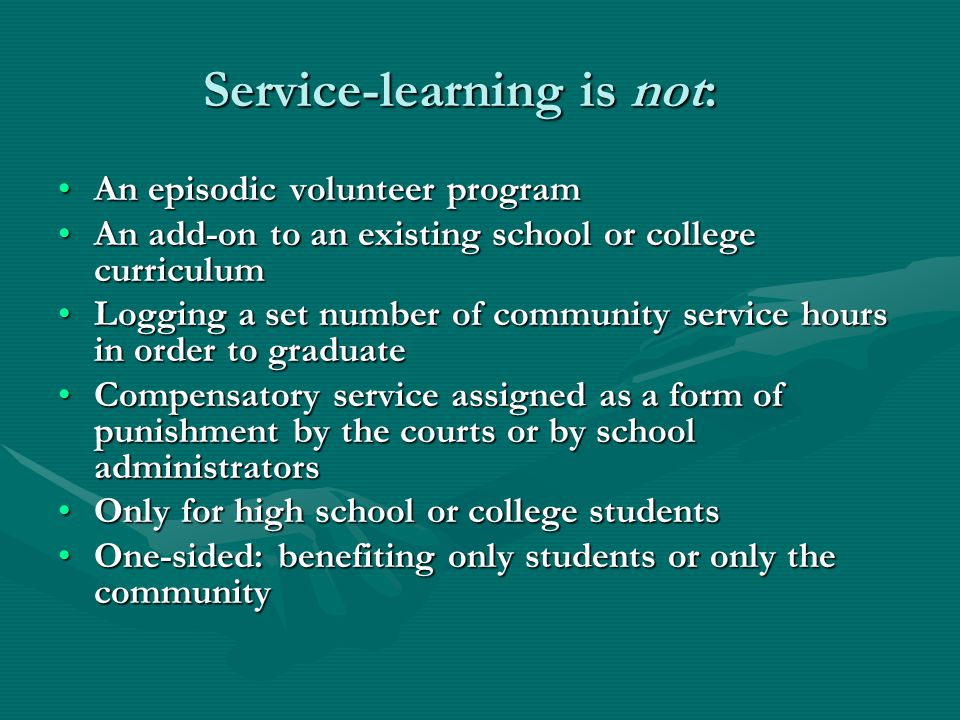 Service-learning is not: Service-learning is not: An episodic volunteer programAn episodic volunteer program An add-on to an existing school or college curriculumAn add-on to an existing school or college curriculum Logging a set number of community service hours in order to graduateLogging a set number of community service hours in order to graduate Compensatory service assigned as a form of punishment by the courts or by school administratorsCompensatory service assigned as a form of punishment by the courts or by school administrators Only for high school or college studentsOnly for high school or college students One-sided: benefiting only students or only the communityOne-sided: benefiting only students or only the community