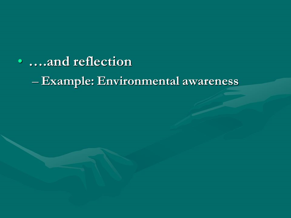….and reflection….and reflection –Example: Environmental awareness
