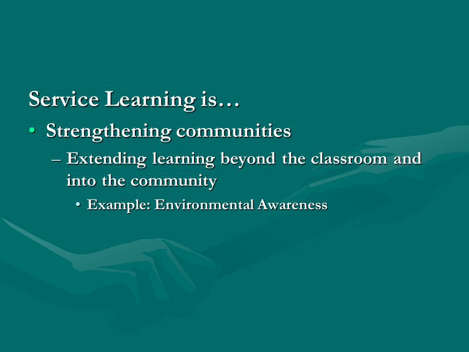 Service Learning is… Strengthening communitiesStrengthening communities –Extending learning beyond the classroom and into the community Example: Environmental AwarenessExample: Environmental Awareness