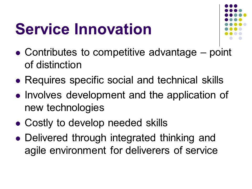 Service Innovation Requires knowledge of a specialist and breadth of a generalist Can be implemented in all service areas Most significant possibilities in financial and medical services