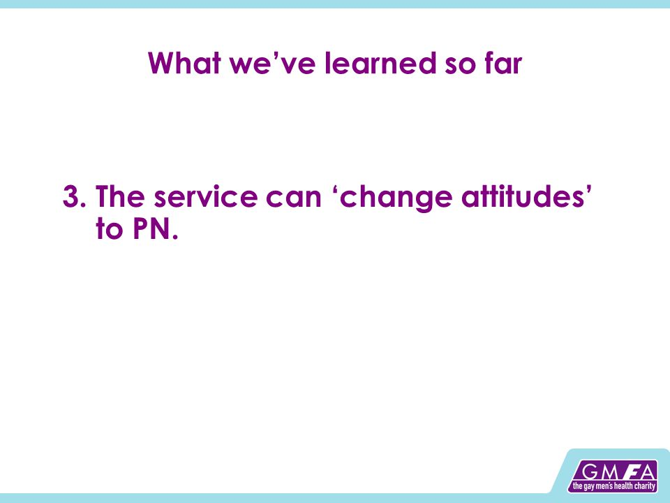 What we've learned so far 3.The service can 'change attitudes' to PN.