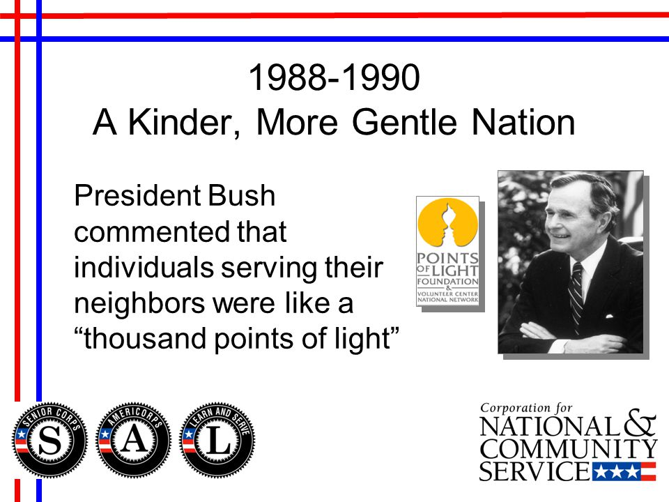 1988-1990 A Kinder, More Gentle Nation President Bush commented that individuals serving their neighbors were like a thousand points of light