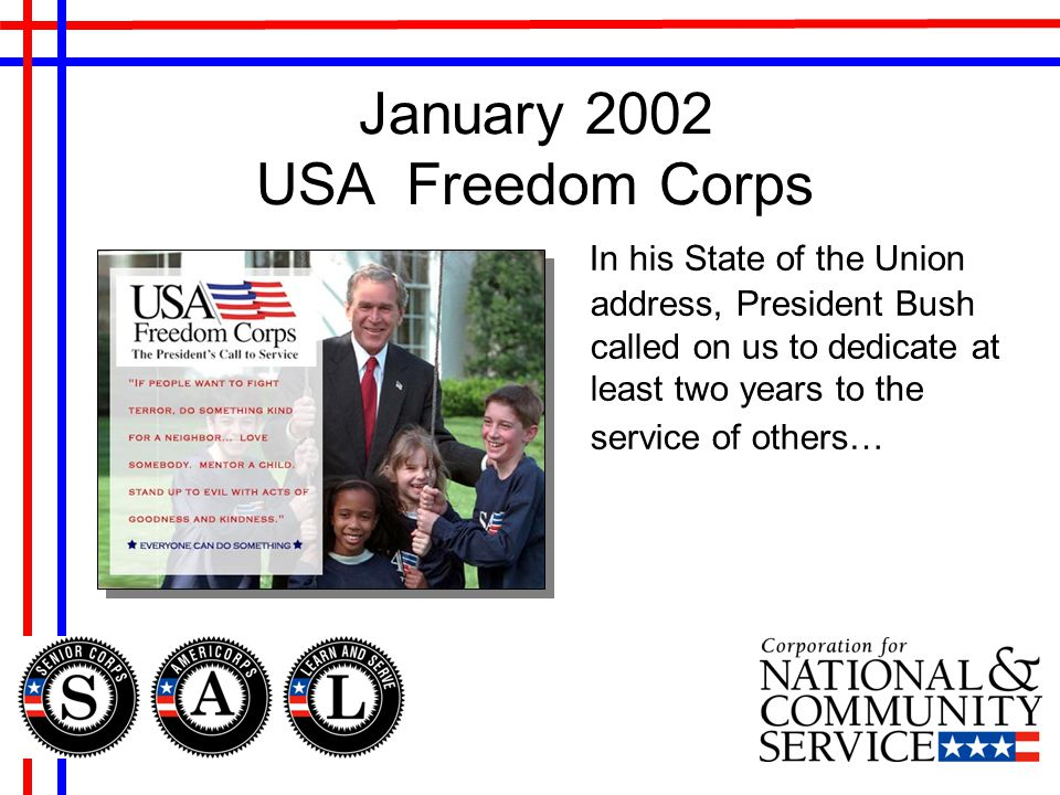 January 2002 USA Freedom Corps In his State of the Union address, President Bush called on us to dedicate at least two years to the service of others…