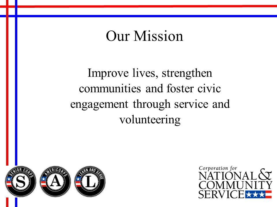 Improve lives, strengthen communities and foster civic engagement through service and volunteering Our Mission