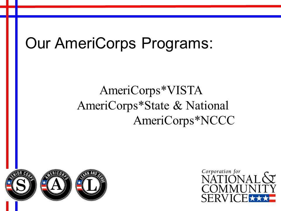 Our AmeriCorps Programs: AmeriCorps*VISTA AmeriCorps*State & National AmeriCorps*NCCC